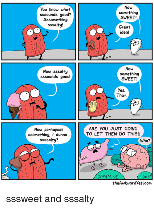 Memes, Good, and 🤖: Now  You know what  sssounds good?  Sssomething  sssalty!  something  SWEET!  Great  idea!  Now sssalty  sssounds good.  Now  something  SWEET!  Yes.  That  Now perhapssk  ssomething, I dunno..  ssssalty?  ARE YOU JUST GOING  TO LET THEM DO THIS?!  Wha?  PAM  Do PA  theAwkwardYeti.com  PAMINE sssweet and sssalty