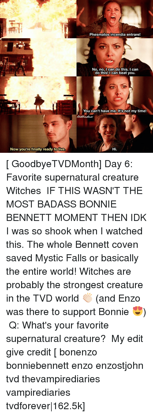 Memes, 🤖, and Tvd: Now you're finally ready tolive.  Phesmatos incendia entrare!  No, no, I can do this. I can  do this! can beat you.  You can't have me. not my time!  Hi. [ GoodbyeTVDMonth] Day 6: Favorite supernatural creature ↳ Witches ⠀ IF THIS WASN'T THE MOST BADASS BONNIE BENNETT MOMENT THEN IDK I was so shook when I watched this. The whole Bennett coven saved Mystic Falls or basically the entire world! Witches are probably the strongest creature in the TVD world 👏🏻 (and Enzo was there to support Bonnie 😍) ⠀ Q: What's your favorite supernatural creature? ⠀ My edit give credit [ bonenzo bonniebennett enzo enzostjohn tvd thevampirediaries vampirediaries tvdforever|162.5k]