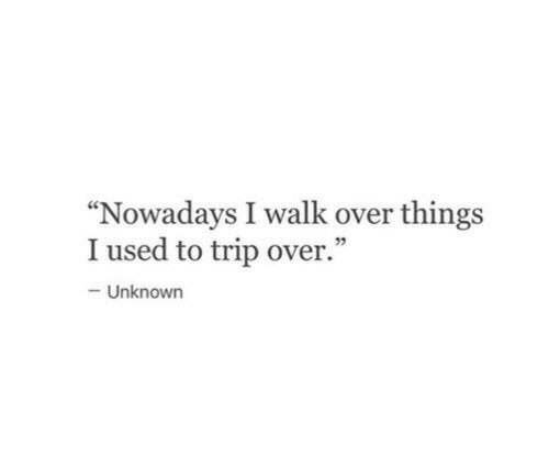 "Unknown, Trip, and Used: ""Nowadays I walk over things  I used to trip over.""  92  Unknown"