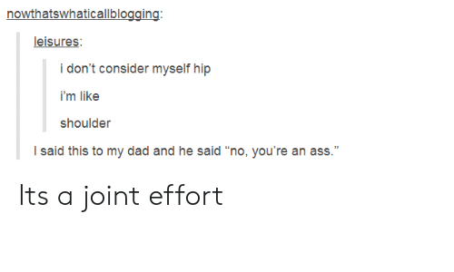 """Ass, Dad, and This: nowthatswhaticallblogging  leisures:  i'm like  shoulder  I said this to my dad and he said """"no, you're an ass."""" Its a joint effort"""