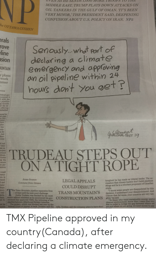 """Disappointed, Energy, and Facepalm: NP  MIDDLE EAST, TRUMP PLAYS DOWNATTACKS ON  OIL TANKERS IN THE GULF OF OMAN. TT'S BEEN  VERY MINOR,' THE PRESIDENT SAID, DEEPENING  CONFUSIONABOUT U.S. POLICY ON IRAN. NP5  he OTTAWA CITIZEN  erals  rove  eline  sion  Seriously...what part of  declaring a climate  emergency and apploving  an oil pipeline within 24  hours dont You get  OUNTAIN  y plans  work  nmer  YDER  Eederal gov-  nounced it  d with the  a pipeline  g months  er the de-  offering  mbattled  sured by  efr plan  n this  ister  rans  after  1 the  um-  to do  , but  shov-  sum-  ament  ONAL POST 19  d not  time-  ast es-  project  around  Moun-  Crown  TRUDEAU STEPS OUT  ON A TIGHT ROPE  ng the  secure  ry per-  ansion  n could  estor-  ce in  raned  l and  najor  fears  tory  ma-  ects,  taim, senior cabinet ministers as he announced his gov-  t in temment has approved TMX, the twinning of the  toughest he has made as Liberal leader. The ac-  cusation that climate leaders don't build pipelines  stings and he is a reluctant proponent of Canadian  crude.  """"I know some people are disappointed by this  decision. I understand your disappointment. And  I know that for some, your concerns are very tan-  JOHN IVISON  LEGAL APPEALS  Comment from Ottawa  COULD DISRUPT  he Trans Mountain pipeline expansion lives  atleast until the next court challenge.  Justin Trudeau was flanked by his most  TRANS MOUNTAIN'S  sible he said.  CONSTRUCTION PLANS  """"To those who want sustainable energy and a  cleaner environment, know that I want that too.  But in order to bridge the gap between where we  are and where we are going, we need money to pay  peine between Alberta and British Columbia.  The project, which was blocked last year by the  Jederal Court of Appesl, is back. Trudesu sald the  mnita. Trudeau said the company plans to have shov- TMX Pipeline approved in my country(Canada), after declaring a climate emergency."""