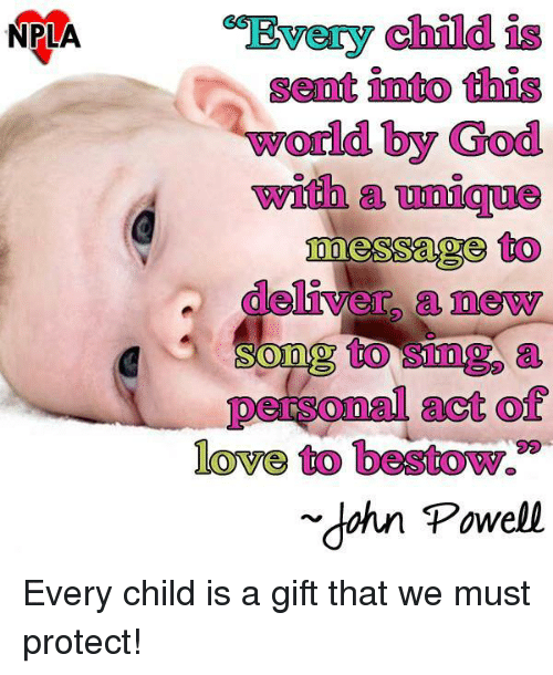 "Senations: NPLA  child  Senat into this  world by God  with  messages to  deliver a newy  to a  personal act of  love to bestow.""  dahn Powell Every child is a gift that we must protect!"