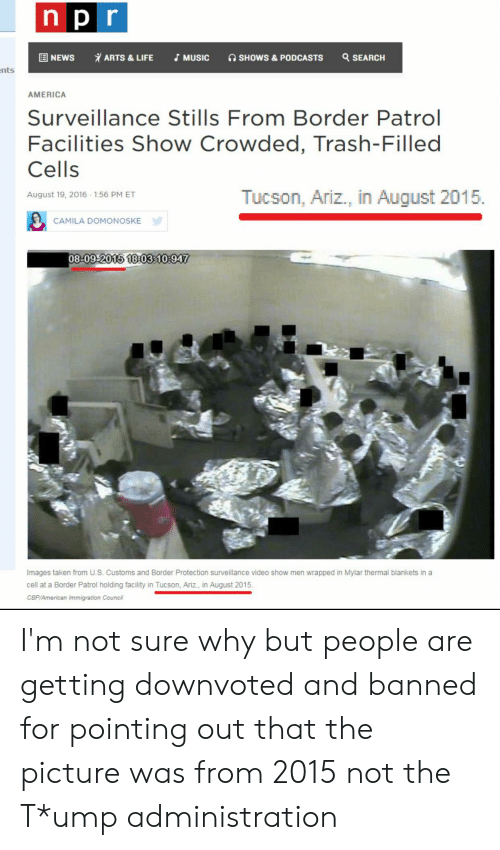 America, Blackpeopletwitter, and Funny: npr  ARTS &LIFE  Q SEARCH  国 NEWS  JMUSIC  SHOWS& PODCASTS  nts  AMERICA  Surveillance Stills From Border Patrol  Facilities Show Crowded, Trash-Filled  Cells  Tucson, Ariz., in August 2015  August 19, 2016 1:56 PM ET  CAMILA DOMONOSKE  08-09-2015 18:03:10:947  Images taken from U.S. Customs and Border Protection surveillance video show men wrapped in Mylar thermal blankets in a  cell at a Border Patrol holding facility in Tucson, Ariz., in August 2015  CBP/American Immigration Council I'm not sure why but people are getting downvoted and banned for pointing out that the picture was from 2015 not the T*ump administration