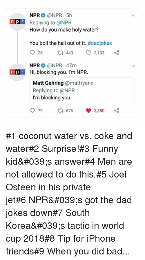 Bad, Dad, and Friends: NPR @NPR 5h  Replying to @NPR  How do you make holy water?  nP  You boil the hell out of it. #dadjokes  28 t 44 2,133  NPR @NPR 47mm  npr Hi, blocking you. I'm NPR  Matt Gehring @mattryanx  Replying to @NPR  I'm blocking you.  979t 676 3,850 #1 coconut water vs. coke and water#2 Surprise!#3 Funny kid's answer#4 Men are not allowed to do this.#5 Joel Osteen in his private jet#6NPR's got the dad jokes down#7 South Korea's tactic in world cup 2018#8 Tip for iPhone friends#9 When you did bad...