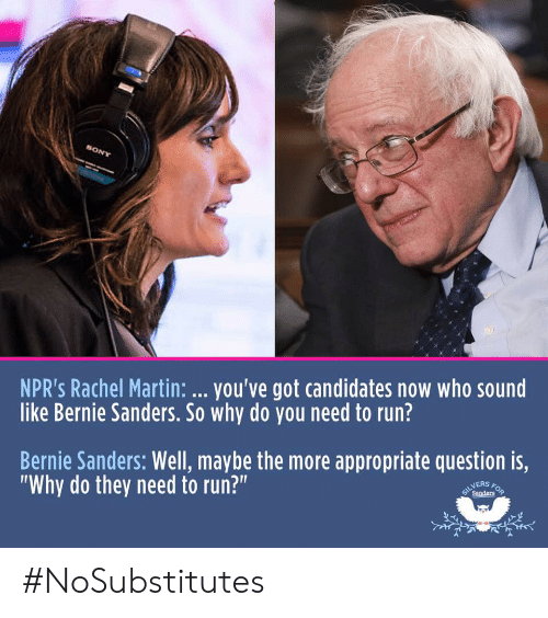 """Bernie Sanders, Martin, and Politics: NPR's Rachel Martin: .. you've got candidates now who sound  like Bernie Sanders. So why do you need to run?  Bernie Sanders: Well, maybe the more appropriate question is,  """"Why do they need to run?""""  NERS  Sanders #NoSubstitutes"""