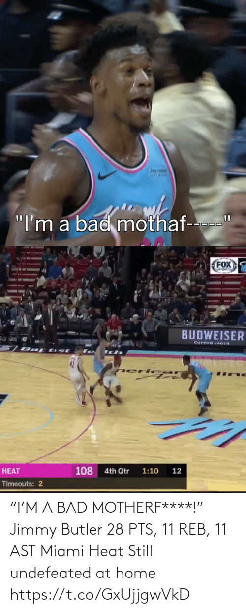 """Heat: nrrade  """"I'm a bad mothaf-   FOX  SPORTS  BUDWEISER  COPPER LAGER  77  neri car  108  4th Qtr  1:10  12  HEAT  Timeouts: 2 """"I'M A BAD MOTHERF****!""""  Jimmy Butler 28 PTS, 11 REB, 11 AST  Miami Heat Still undefeated at home    https://t.co/GxUjjgwVkD"""