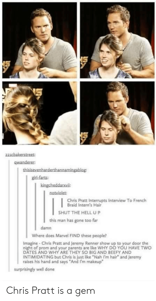 "So Big: NS  22cbakerstreet:  qwanderer  thisisevenharderthannamingablog  girl-farts  kingchaddanvil  notviolet:  Chris Pratt Interrupts interview To French  Braid Intern's Hair  SHUT THE HELL UP  this man has gone too far  damn  Where does Marvel FIND these people?  Imagine-Chris Pratt and Jeremy Renner show up to your door the  night of prom and your parents are like WHY DO YOU HAVE TWO  DATES AND WHY ARE THEY SO BIG AND BEEFY AND  INTIMIDATING but Chris is just like ""Nah I'm hair"" and jeremy  raises his hand and says ""And I'm makeup""  surprisingly well done Chris Pratt is a gem"
