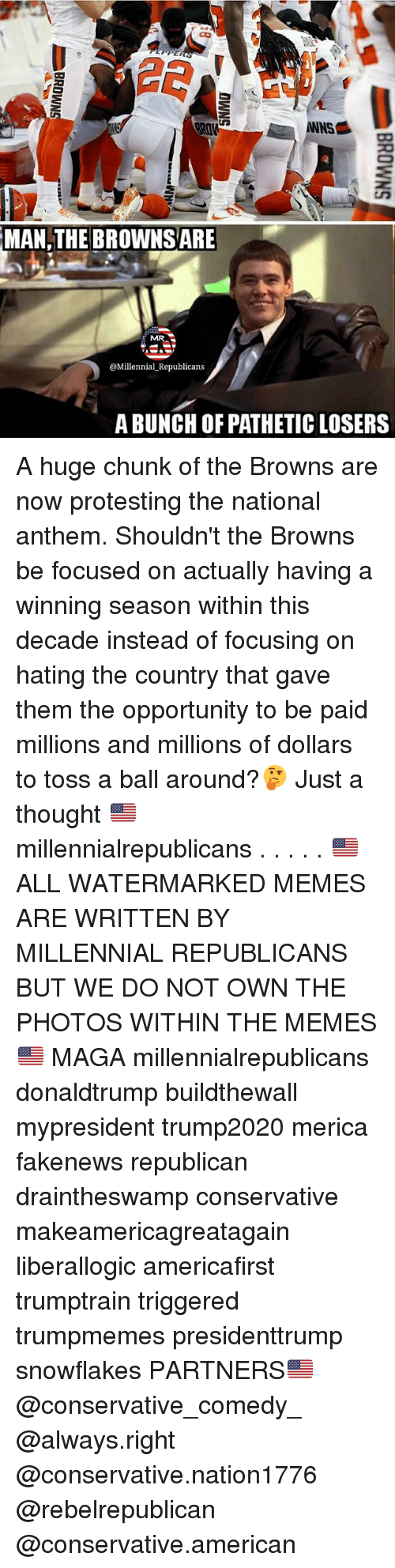 Memes, National Anthem, and American: NS  MAN,THE  BROWNSARE  MR  @Millennial Republicans  A BUNCH OF PATHETIC LOSERS A huge chunk of the Browns are now protesting the national anthem. Shouldn't the Browns be focused on actually having a winning season within this decade instead of focusing on hating the country that gave them the opportunity to be paid millions and millions of dollars to toss a ball around?🤔 Just a thought 🇺🇸 millennialrepublicans . . . . . 🇺🇸ALL WATERMARKED MEMES ARE WRITTEN BY MILLENNIAL REPUBLICANS BUT WE DO NOT OWN THE PHOTOS WITHIN THE MEMES🇺🇸 MAGA millennialrepublicans donaldtrump buildthewall mypresident trump2020 merica fakenews republican draintheswamp conservative makeamericagreatagain liberallogic americafirst trumptrain triggered trumpmemes presidenttrump snowflakes PARTNERS🇺🇸 @conservative_comedy_ @always.right @conservative.nation1776 @rebelrepublican @conservative.american