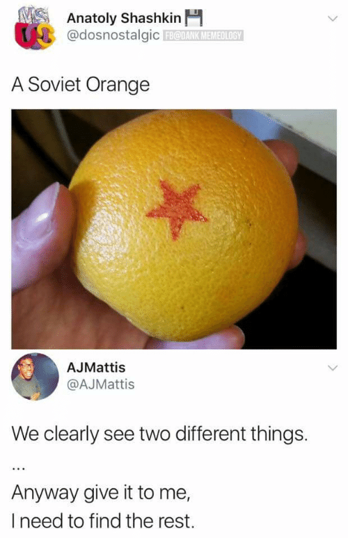 Orange, Soviet, and Rest: NSAnatoly Shashkin  @dosnostalgicFBODANK MEMEO LOGY  A Soviet Orange  AJMattis  @AJMattis  We clearly see two different things.  Anyway give it to me,  I need to find the rest.  **