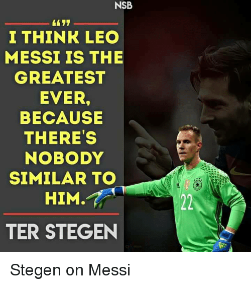 Ter Stegen: NSB  I THINK LEO  MESSI IS THE  GREATEST  EVER.  BECAUSE  THERE'S  NOBODY  SIMILAR TO  HIM.  TER STEGEN Stegen on Messi