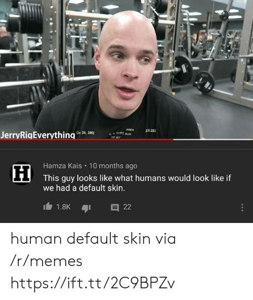 Memes, Human, and Skin: NSEN  a CH u  35282  Od 24, 1961  JerryRigEverything  Hamza Kais 10 months ago  This guy looks like what humans would look like if  we had a default skin..  1.8K  22 human default skin via /r/memes https://ift.tt/2C9BPZv