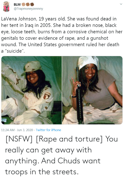 In The: [NSFW] [Rape and torture] You really can get away with anything. And Chuds want troops in the streets.