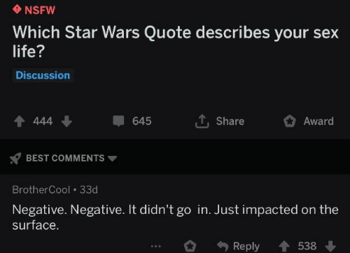 Impacted: NSFW  Which Star Wars Quote describes your sex  life?  Discussion  4 444  Share  645  Award  BEST COMMENTS  BrotherCool 33d  Negative. Negative. It didn't go in. Just impacted on the  surface.  Reply  538