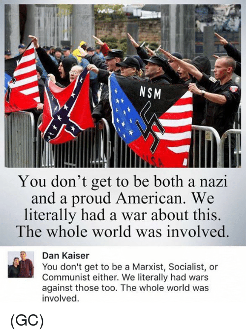Nazy: NSM  2t  You don't get to be both a nazi  and a proud American  We  literally had a war about this.  The whole world was involved.  Dan Kaiser  You don't get to be a Marxist, Socialist, or  Communist either. We literally had wars  against those too. The whole world was  involved (GC)