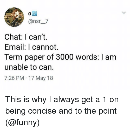 Funny, Memes, and Chat: @nsr_7  Chat: I can't.  Email: I cannot.  Term paper of 3000 words: I am  unable to can.  7:26 PM 17 May 18 This is why I always get a 1 on being concise and to the point (@funny)