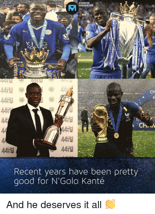Nstagram: NSTAGRAM.COM/  FOOTBALLMEMESINSTA  CH  Recent years have been pretty  good for N' Golo Kanté And he deserves it all 👏