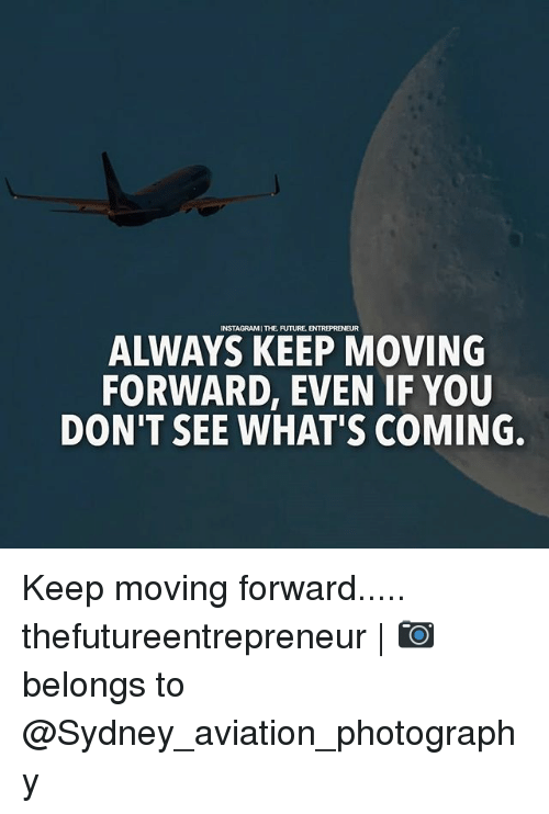 Future, Memes, and Photography: NSTAGRAMI THE FUTURE  ALWAYS KEEP MOVING  FORWARD, EVEN IF YOU  DON'T SEE WHAT'S COMING. Keep moving forward..... thefutureentrepreneur | 📷 belongs to @Sydney_aviation_photography