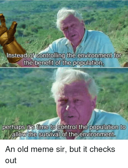 Meme, Control, and Time: nstead of Controlling the environment for  the benefit of the population  perhaps it S time to control the population to  allow the survival of the environment An old meme sir, but it checks out