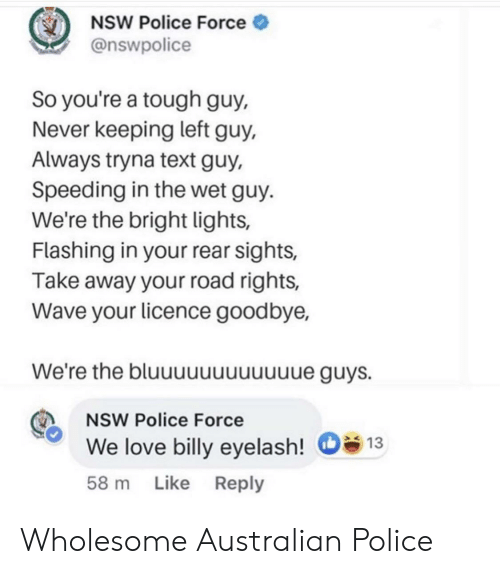 Rear: NSW Police Force  @nswpolice  So you're a tough guy,  Never keeping left guy,  Always tryna text guy,  Speeding in the wet guy.  We're the bright lights,  Flashing in your rear sights,  Take away your road rights,  Wave your licence goodbye,  We're the bluuuuuuuuuue guys.  NSW Police Force  We love billy eyelash!  13  58 m Like Reply Wholesome Australian Police