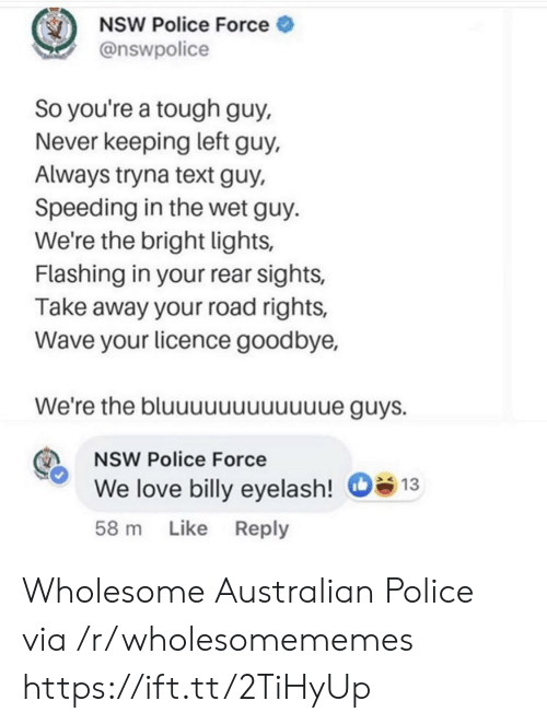 Rear: NSW Police Force  @nswpolice  So you're a tough guy,  Never keeping left guy,  Always tryna text guy,  Speeding in the wet guy  We're the bright lights,  Flashing in your rear sights,  Take away your road rights,  Wave your licence goodbye,  We're the bluuuuuuuuuuue guys.  NSW Police Force  We love billy eyelash!  13  Like Reply  58 m Wholesome Australian Police via /r/wholesomememes https://ift.tt/2TiHyUp