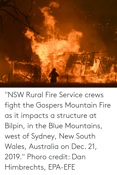 """epa: """"NSW Rural Fire Service crews fight the Gospers Mountain Fire as it impacts a structure at Bilpin, in the Blue Mountains, west of Sydney, New South Wales, Australia on Dec. 21, 2019."""" Phoro credit: Dan Himbrechts, EPA-EFE"""