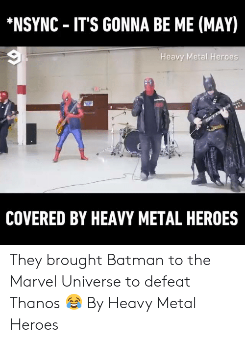 Batman, Dank, and Heroes: NSYNC IT'S GONNA BE ME (MAY)  Heavy Metal Heroes  COVERED BY HEAVY METAL HEROES They brought Batman to the Marvel Universe to defeat Thanos 😂  By Heavy Metal Heroes