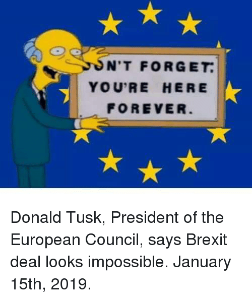 Forever, Tusk, and Brexit: N'T FORGET  YOU'RE HERE  FOREVER Donald Tusk, President of the European Council, says Brexit deal looks impossible. January 15th, 2019.