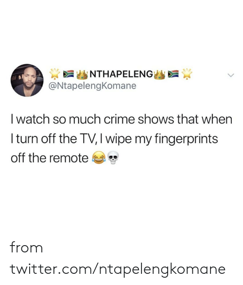 Crime, Dank, and Twitter: NTHAPELENG  @NtapelengKomane  I watch so much crime shows that when  Iturn off the TV, I wipe my fingerprints  off the remote from twitter.com/ntapelengkomane