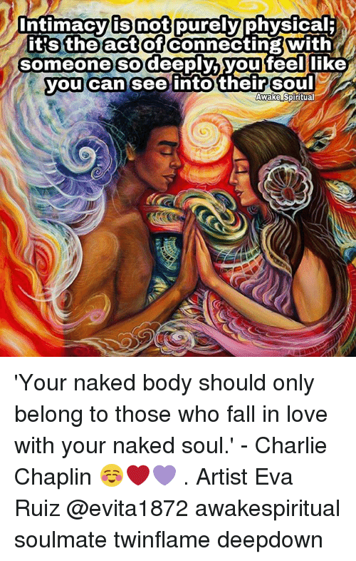 Charlie, Fall, and Love: ntimacvi  isnotpurely  physical  tts theact  it's theactof connecting with  someone sodeepyo youteelnke  you can'see intotheirsoul  Awake Spiritual 'Your naked body should only belong to those who fall in love with your naked soul.' - Charlie Chaplin ☺❤💜 . Artist Eva Ruiz @evita1872 awakespiritual soulmate twinflame deepdown