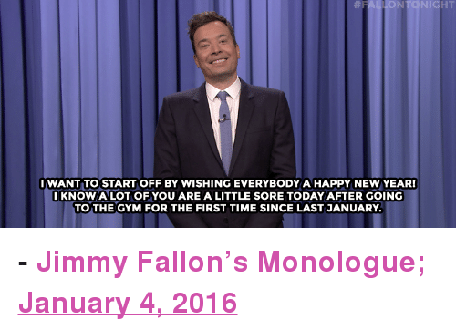"""Gym, Jimmy Fallon, and New Year's: NTONIGHT  IWANT TO START OFF BY WISHING EVERYBODY A HAPPY NEW YEAR!  IKNOW A LOT OF YOU ARE A LITTLE SORE TODAY AFTER GOING  TOTHE GYM FOR THE FIRST TIME SINCE LAST JANUARY <p><b>- <a href=""""http://www.nbc.com/the-tonight-show/video/lindsey-graham-suspends-presidential-bid-chinas-wifi-bathrooms-monologue/2962970"""" target=""""_blank"""">Jimmy Fallon's Monologue; January 4, 2016</a></b></p>"""