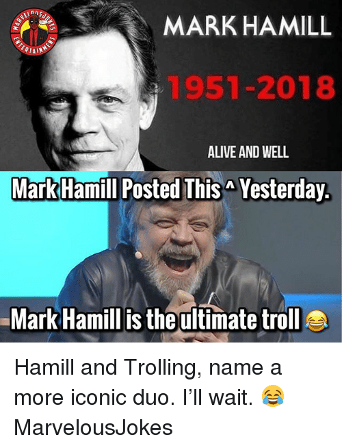 Alive, Mark Hamill, and Memes: nu  MARKHAMILL  ERTA  1951-2018  ALIVE AND WELL  Mark Hamill Posted This Yesterday.  Mark Hamill is the ultimate troll Hamill and Trolling, name a more iconic duo. I'll wait. 😂 MarvelousJokes
