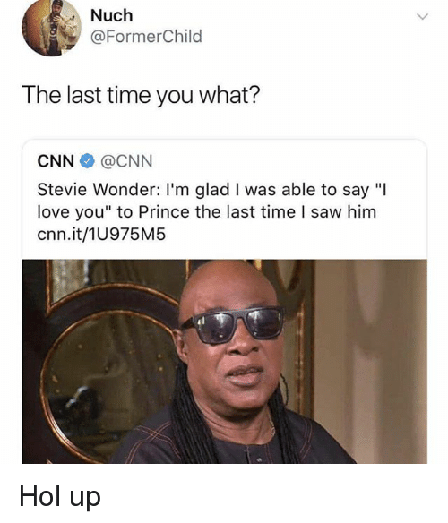 """Stevie Wonder: Nuch  @FormerChild  The last time you what?  CNN@CNN  Stevie Wonder: I'm glad I was able to say """"I  love you"""" to Prince the last time l saw him  cnn.it/1U975M5 Hol up"""