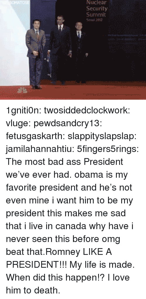 Ass, Bad, and Life: Nuciear  Security  Summit 1gniti0n:  twosiddedclockwork:  vluge:  pewdsandcry13:  fetusgaskarth:  slappityslapslap:  jamilahannahtiu:  5fingers5rings:  The most bad ass President we've ever had.  obama is my favorite president and he's not even mine  i want him to be my president  this makes me sad that i live in canada  why have i never seen this before omg  beat that.Romney  LIKE A PRESIDENT!!!  My life is made. When did this happen!? I love him to death.