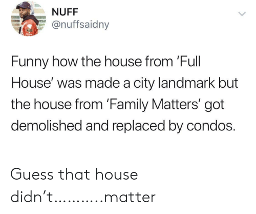 Family, Family Matters, and Funny: NUFF  @nuffsaidny  Funny how the house from 'Full  House' was made a city landmark but  the house from 'Family Matters' got  demolished and replaced by condos. Guess that house didn't………..matter