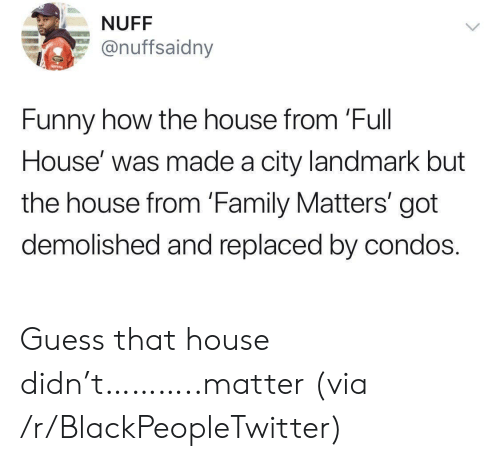 Blackpeopletwitter, Family, and Family Matters: NUFF  @nuffsaidny  Funny how the house from 'Full  House' was made a city landmark but  the house from 'Family Matters' got  demolished and replaced by condos. Guess that house didn't………..matter (via /r/BlackPeopleTwitter)