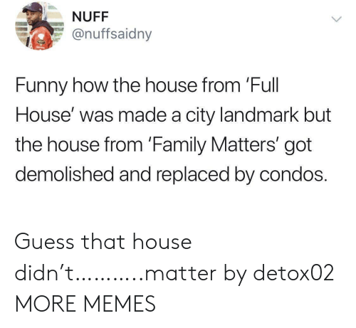 Dank, Family, and Family Matters: NUFF  @nuffsaidny  Funny how the house from 'Full  House' was made a city landmark but  the house from 'Family Matters' got  demolished and replaced by condos. Guess that house didn't………..matter by detox02 MORE MEMES