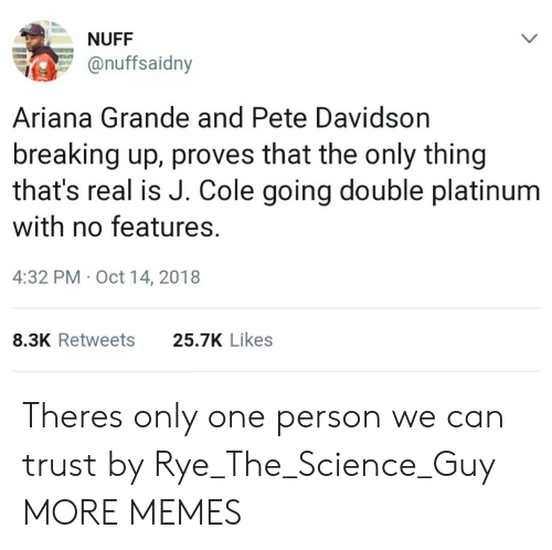 davidson: NUFF  onuffsaidny  Ariana Grande and Pete Davidson  breaking up, proves that the only thing  that's real is J. Cole going double platinum  with no features.  4:32 PM Oct 14, 2018  8.3K Retweets  25.7K Likes Theres only one person we can trust by Rye_The_Science_Guy MORE MEMES