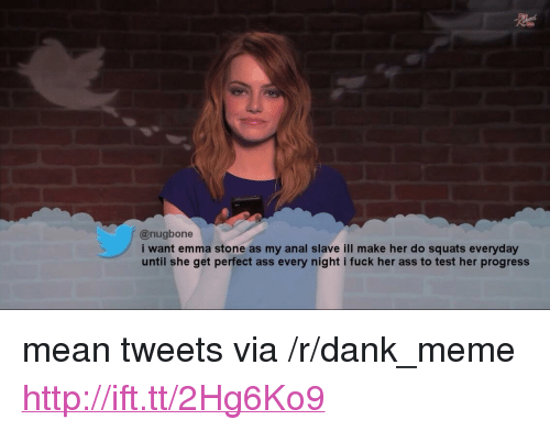 "mean tweets: @nugbone  i want emma stone as my anal slave ill make her do squats everyday  until she get perfect ass every night i fuck her ass to test her progress <p>mean tweets via /r/dank_meme <a href=""http://ift.tt/2Hg6Ko9"">http://ift.tt/2Hg6Ko9</a></p>"