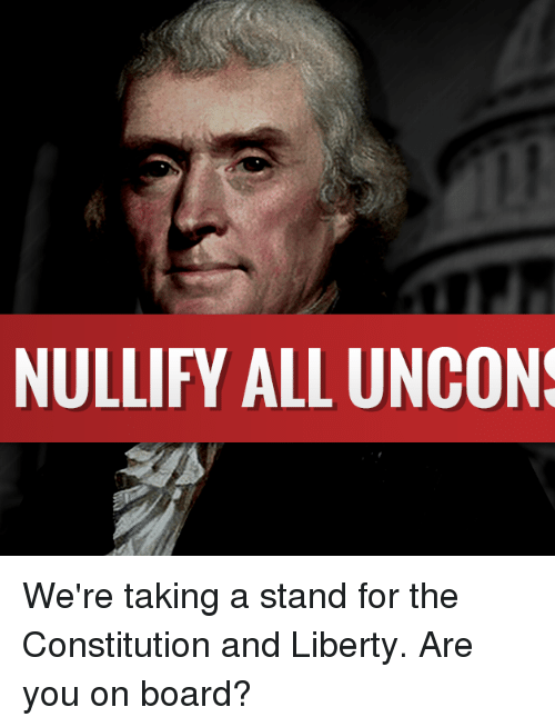 Memes, Constitution, and Liberty: NULLIFY ALL UNCONS We're taking a stand for the Constitution and Liberty.  Are you on board?