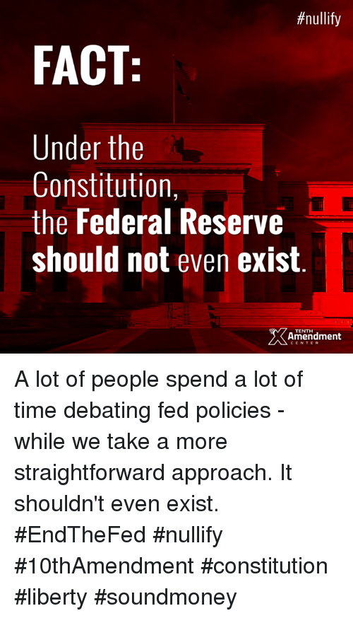Straightforwardness:  # nullify  FACT  Under the  Constitution,  the Federal Reserve  should not even exist  TENTH  Amendment  CENTER A lot of people spend a lot of time debating fed policies - while we take a more straightforward approach. It shouldn't even exist.  #EndTheFed #nullify #10thAmendment #constitution #liberty #soundmoney