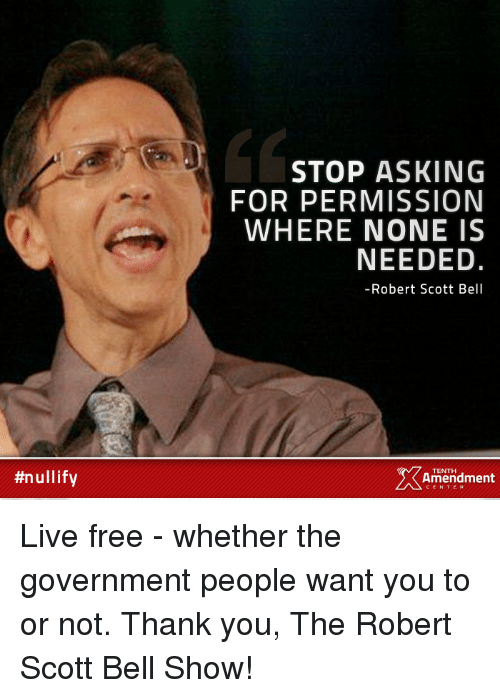 Memes, 🤖, and Belle:  #nullify  STOP ASKING  FOR PERMISSION  WHERE NONE IS  NEEDED.  Robert Scott Bell  2 Amendment  TENTH Live free - whether the government people want you to or not.  Thank you, The Robert Scott Bell Show!