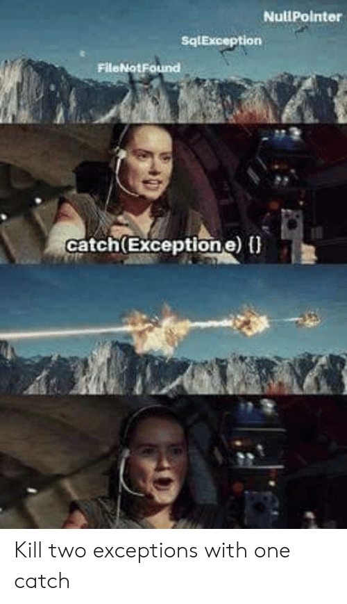 Exceptions: NullPointer  sqlException  FileNot Found  catch(Exceptione) Kill two exceptions with one catch