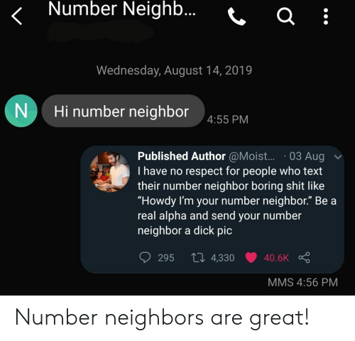 """Respect, Shit, and Dick: Number Neighb...  Wednesday, August 14, 2019  Hi number neighbor  4:55 PM  Published Author @Mois...03 Aug  I have no respect for people who text  their number neighbor boring shit like  """"Howdy I'm your number neighbor."""" Be a  real alpha and send your number  neighbor a dick pic  Li 4,330  295  40.6K  MMS 4:56 PM Number neighbors are great!"""