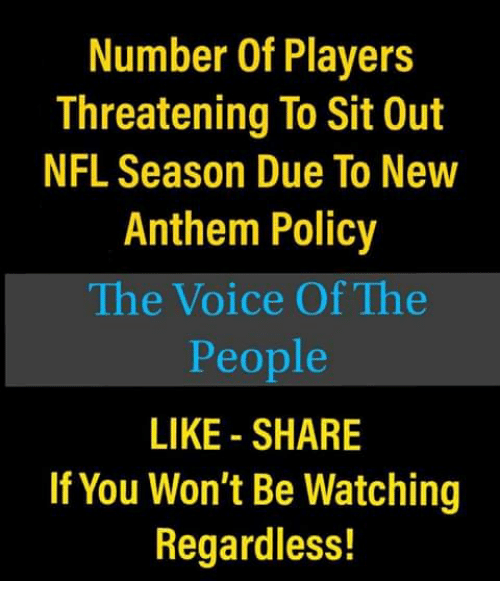 Memes, Nfl, and The Voice: Number Of Players  Threatening To Sit Out  NFL Season Due To New  Anthem Policy  The Voice Of The  People  LIKE - SHARE  If You Won't Be Watching  Regardless!