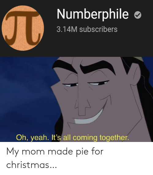 my mom: Numberphile  3.14M subscribers  Oh, yeah. It's all coming together. My mom made pie for christmas…