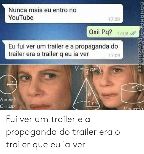 youtube.com, Propaganda, and Com: Nunca mais eu entro no  YouTube  17:08  Oxii Pq? 1708  Eu fui ver um trailer e a propaganda do  trailer era o trailer q eu ia ver  17:09  V=T h  3  A=T  C = 2xr  BRNANANA  ixadisso.com Fui ver um trailer e a propaganda do trailer era o trailer que eu ia ver
