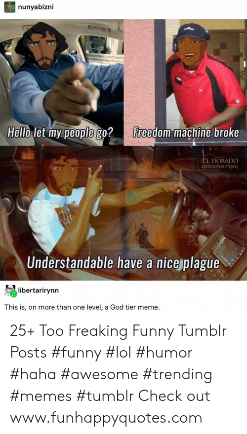Freedom: nunyabizni  Hello let my people go?  Freedom machine broke  EL DORADO  GOLDPOSTING  Understandable have a nice plague  libertarirynn  This is, on more than one level, a God tier meme. 25+ Too Freaking Funny Tumblr Posts #funny #lol #humor #haha #awesome #trending #memes #tumblr Check out www.funhappyquotes.com