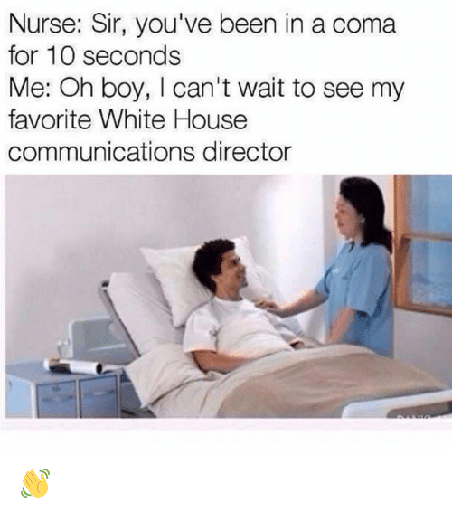 Memes, White House, and House: Nurse: Sir, you've been in a coma  for 10 seconds  Me: Oh boy, I can't wait to see my  favorite White House  communications director 👋
