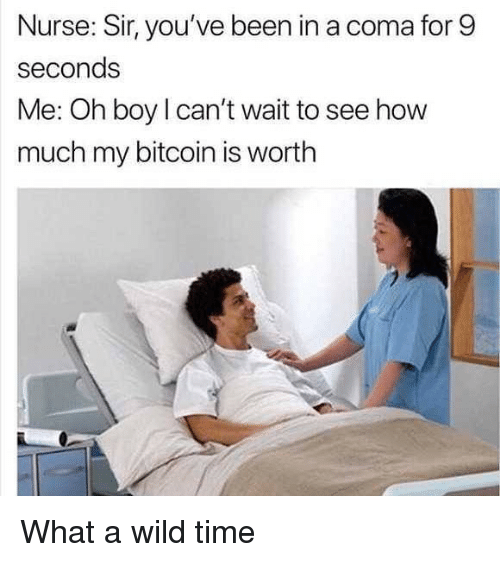 Time, Wild, and Dank Memes: Nurse: Sir, you've been in a coma for 9  seconds  Me: Oh boy I can't wait to see how  much my bitcoin is worth What a wild time
