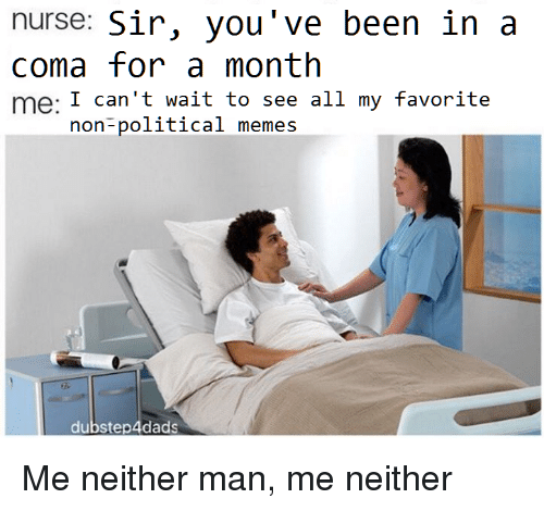 Memes, Been, and Coma: nurse: Sir, you've been in a  coma for a month  me: I can't wait to see all my favorite  aCo  non-political memes  dubstep4dads <p>Me neither man, me neither</p>